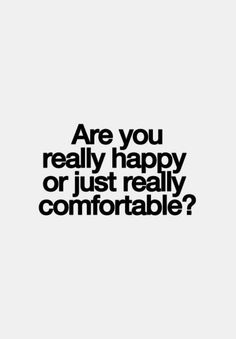 """Don't confuse one for the other.   """"Are you really happy or just really comfortable?"""""""