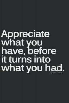 Appreciate what you have even the little things - ·