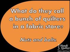 What do they call a bunch of quilters in a fabric store? Nuts and bolts.