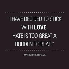 """I have decided to stick with LOVE. Hate is too great a burden to bear.""  Martin Luther King Jr.  #leadership #quotes #love"