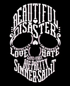 Beautiful Disaster. Live Fast. Love Hate. Sinner Saint. Perfectly Imperfect. Add in some flowers around make it a bit more girly