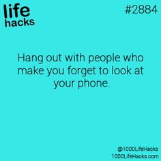 Hang out with people who make you forget to look at your phone. -- life hack