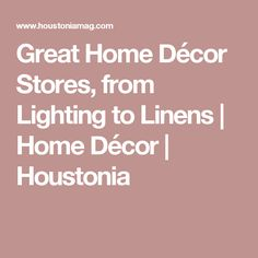 Great Home Décor Stores, from Lighting to Linens | Home Décor | Houstonia