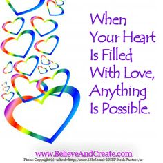 When your heart is filled with love, anything is possible.    #heart #love #possibilities #believeandcreate