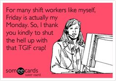 Boy can I relate to this.  Worked a Friday-through-Monday for more than long enough.  Not only is everyone else's Friday your Monday, but when it's your Friday and you just want to roll into your weekend, it's their Monday and they're playing catch-up from the weekend...so you don't get a break on that end either!!