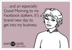 . . . and an especially Good Morning to my Facebook stalkers. It's a brand new day to get into my business. Stalker Funny, Stalker Quotes, Facebook Stalkers, Facebook Humor, Funny Quotes, Funny Memes, Hilarious, Hotel Humor, Brand New Day