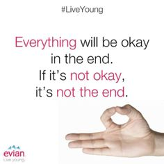 """Everything will be okay in the end. If it's not okay, it's not the end."" 
