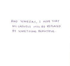 And someday, I hope that my sadness will be replaced by something beautiful.