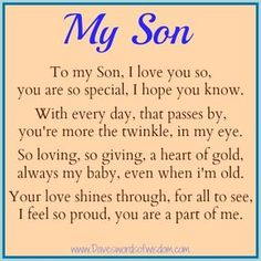 To My Son, I love you so, you are so special, I hope you know. With every day that passes by, you're more the twinkle in my eye. So lovin...
