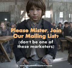 """http://www.powertoolsformarketers.com/blog/please-mister-join-our-mailing-list. """"Join our mailing list"""" is a weak call to action that needs to be avoided. Instead, entice readers to opt in to your marketing list by providing incredible value in exchange for their email. Click the link to read the full article."""