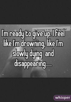 I'm ready to give up. I feel like I'm drowning, like I'm slowly dying and disappearing. I Give Up Quotes, Giving Up Quotes, Giving Up On Life, Hurt Quotes, Sad Quotes, Love Quotes, Inspirational Quotes, Qoutes, Disappear Quotes