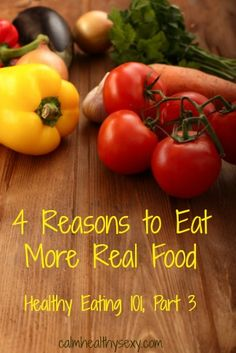 4 Reasons to Eat more Real Foods – Healthy Eating 101, Part 3 - #RealFood #EatClean   www.calmhealthysexy.com