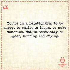 You're in a relationship to be happy, to smile,  to laugh,  to make memories.  Not to constantly be upset, hurting and crying.