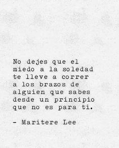 No dejes que el miedo a la soledad te lleve a correr a los brazos de alguien que sabes desde un principio que no es para ti.-Maritere Lee