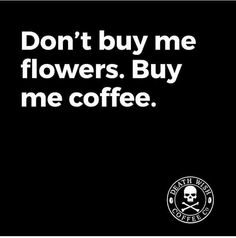 Don't Buy Me Flowers Buy Me Coffee...Always ;)☕