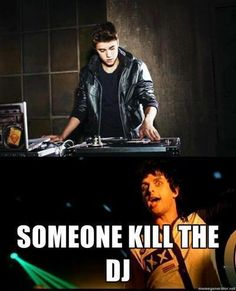 Shoot the fucking DJ. Hold him underwater 'til that motherfucker drowns. (Kill the DJ, Uno!)