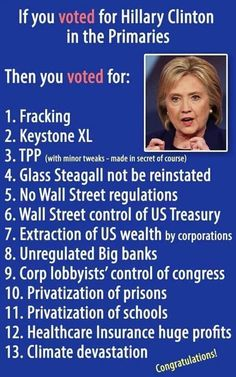 Congratulations! If you voted for Hillary Clinton in the Primaries, then you voted for: 1. Fracking 2. Keystone XL 3. TPP 4. Glass Steagall NOT be reinstated 5. No Wall Street regulations 6. Wall Street control of US Treasury 7. Extraction of US wealth by corporations 8. Unregulated Big Banks 9. Corp lobbyists' control of congress 10. Privatization of prisons 11. Privatization of schools 12. Healthcare Insurance huge profits 13. Climate devastation
