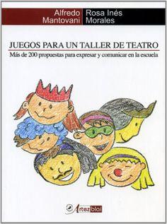 Juegos para un taller de teatro : más de 200 propuestas para expresarse y comunicar en la escuela / Alfredo Mantovani y Rosa Inés Morales