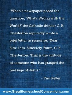 """When a newspaper posed the question, """"What's Wrong with the World?"""" the Catholic thinker G.K. Chesterton reputedly wrote a brief letter in response:  Dear Sirs: I am.  Sincerely Yours, G.K. Chesterton.  That is the attitude of someone who has grasped the message of Jesus. ~ Tim Keller"""
