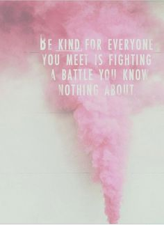 be kind. for everyone you meet is fighting a battle you know nothing about.