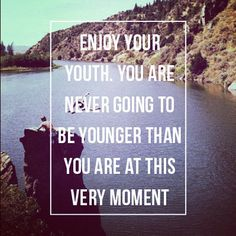 Enjoy your youth. You are never going to be younger than you are at this very moment.