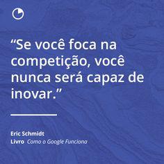 """Frases De Livros - Autor Eric Schmidt  """"Se você foca na competição, você nunca será capaz de inovar.""""  Livro: Como o Google Funciona  -  Acesse o Site Abaixo E Descubra Como Aprender O Conteúdo De 1 Livro Em Apenas 12 Minutos! http://comolerumlivropordia.com/em12minutos"""