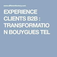 EXPERIENCE CLIENTS B2B : TRANSFORMATION BOUYGUES TEL