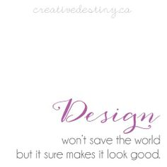 design won't save the world but it sure makes it look good.