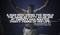 """""""A man who views the world the same at fifty as he did at twenty has wasted thirty years of his life"""" - Muhammad Ali"""