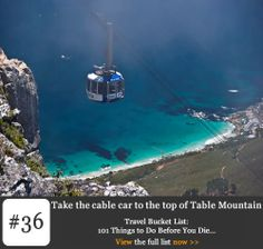 Bucket list #36   Take the cable car to the top of Table Mountain. Cape Town's landmark is a natural one, a completely unique rise in the land that offers a view that could never induce boredom, leaving those who have witnessed its majesty hungry for more. Table Mountain is one of the most accessible natural wonders. If you're in Cape Town, you'd do well to not have a good view of the mountain