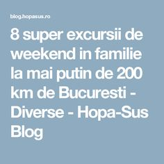 8 super excursii de weekend in familie la mai putin de 200 km de Bucuresti - Diverse - Hopa-Sus Blog