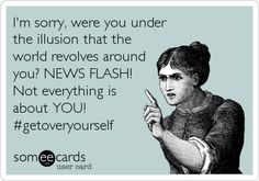 I'm sorry, were you under the illusion that the world revolves around you? NEWS FLASH! Not everything is about YOU! #getoveryourself.