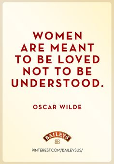 Women are meant to be loved not to be understood.