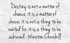 """Destiny is not a matter of chance, it is a matter of choice; it is not a thing to be waited for, it is a thing to be achieved."""" - Winston Churchill"""