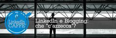 """Che """"c'azzecca"""" il Blogging con LinkedIn, ti starai chiedendo."""