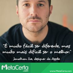 """""""É muito fácil ser diferente, mas muito mais difícil ser o melhor.""""   Jonathan Ive, designer da Apple"""