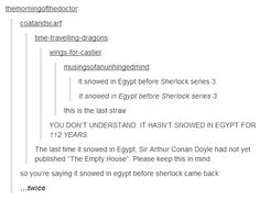 """IT HASN'T SNOWED IN EGYPT FOR 112 YEARS. The last time it snowed in Egypt, Sir Arthur Conan Doyle had not yet published """"The Empty House"""". Please keep this in mind. so you're saying it snowed in egypt before sherlock came back …twice Sherlock Series 3, Sherlock Fandom, Sherlock Holmes, Sherlock Bored, Sherlock Season, I Dont Have Friends, Sherlolly, 221b Baker Street, Fandoms"""