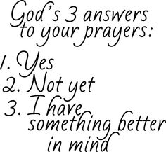 God's anwers to your prayers . . .