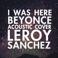 BEYONCE - I was Here (Acoustic cover by Leroy) by IamLeroySanchez on SoundCloud