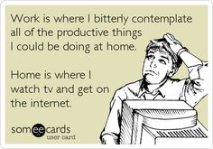 Work is where I bitterly contemplate all the productive things I could be doing at home. Home is where I watch TV and get on the internet.