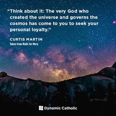 """Think about it: The very God who created the universe and governs the cosmos has come to you to seek your personal loyalty. 