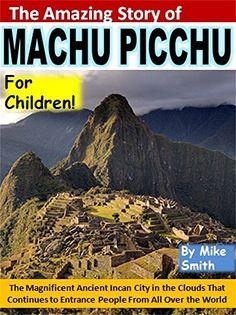 The Amazing Story of Machu Picchu for Children!: The Magnificent Ancient Incan City in the Clouds That Continues to Entrance People From All Over the World