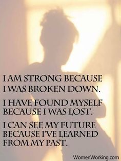 { personal strength } ~ I am strong because I was broken down. I have found myself becasue I was lost. I can see my future because I've learned from my past. Quotes To Live By, Me Quotes, Godly Quotes, Random Quotes, I Am Broken, The Ugly Truth, I Am Strong, Strong Women, Life Challenges