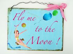 *Fly me to the moon*   Das Schild wurde für die Farbaktion  FebruarMix angefertigt.    Fly me to the moon  And let me play among the stars  Let me ...