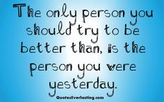 # self motivation # good one :: The only person you should try to be better than is the person you were yesterday!