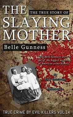 Belle Gunness: The True Story of The Slaying Mother: Historical Serial Killers and Murderers (True Crime by Evil Killers Book 14) by Jack Rosewood http://www.amazon.com/dp/B01C36O7P2/ref=cm_sw_r_pi_dp_ZHz2wb1B2H7P1