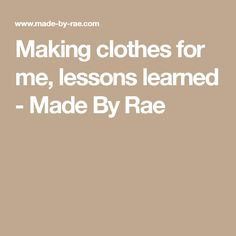 Making clothes for me, lessons learned - Made By Rae