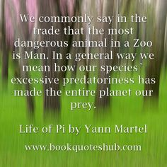 We commonly say in the trade that the most dangerous animal in a Zoo is Man. In a general way we mean how our species` excessive predatoriness has made the entire planet our prey.  Life of Pi by Yann Martel
