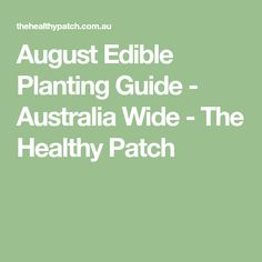 August Edible Planting Guide - Australia Wide - The Healthy Patch