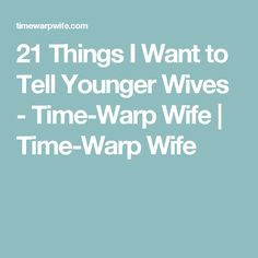 21 Things I Want to Tell Younger Wives - Time-Warp Wife | Time-Warp Wife